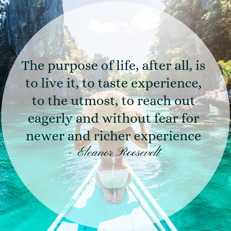 The Purpose of Life, After All, is to Live it, to Taste Experience to The Utmost, to Reach Out Eagerly And Without Fear For Newer And Richer Experience - Eleanor Roosevelt